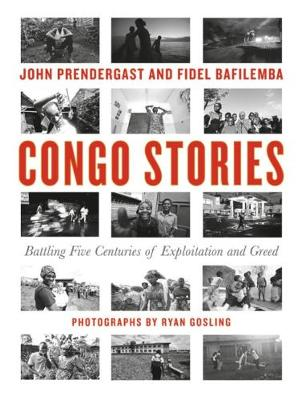 Congo Stories: Battling Five Centuries of Exploitation and Greed by John Prendergast