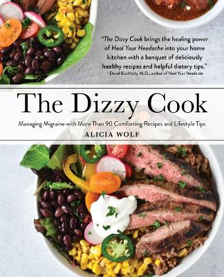 The Dizzy Cook: Managing Migraine with More Than 90 Comforting Recipes and Lifestyle Tips by Alicia Wolf