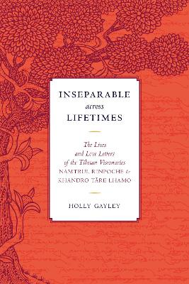 Inseparable across Lifetimes: The Lives and Love Letters of the Tibetan Visionaries Namtrul Rinpoche and Khandro Tare Lhamo by Namtrul Jigme Phuntsok