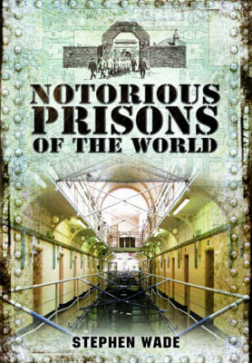 Notorious Prisons of the World by Stephen Wade