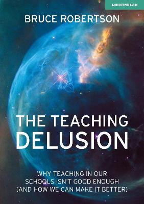 The Teaching Delusion: Why teaching in our classrooms and schools isn't good enough (and how we can make it better) book