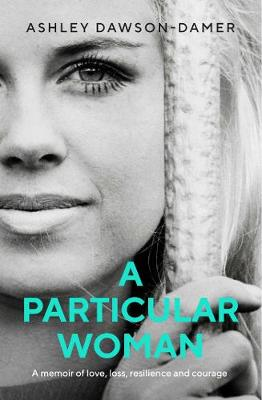 A Particular Woman: A memoir of Love, Loss, Resilience and Courage by Ashley Dawson-Damer