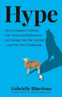 Hype: How Scammers, Grifters, Con Artists and Influencers Are Taking Over the Internet - and Why We're Following by Gabrielle Bluestone