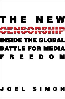 The New Censorship: Inside the Global Battle for Media Freedom by Joel Simon
