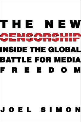 The New Censorship: Inside the Global Battle for Media Freedom by Joel Simon