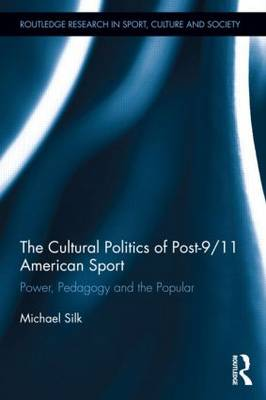 The The Cultural Politics of Post-9/11 American Sport: Power, Pedagogy and the Popular by Michael Silk