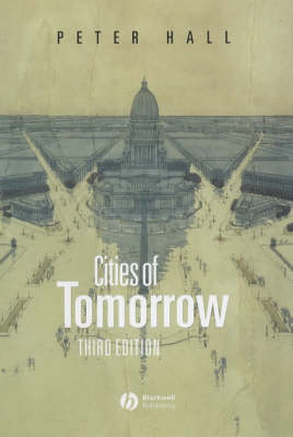 Cities of Tomorrow: An Intellectual History of Urban Planning and Design in the Twentieth Century by Peter Hall