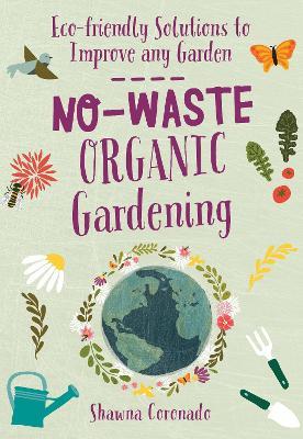 No-Waste Organic Gardening: Eco-friendly Solutions to Improve any Garden by Shawna Coronado