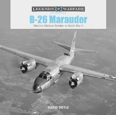 B26 Marauder: Martinas Medium Bomber in World War II by David Doyle