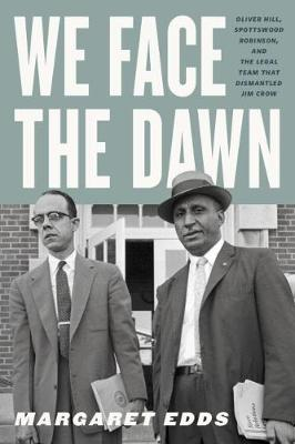 We Face the Dawn: Oliver Hill, Spottswood Robinson, and the Legal Team That Dismantled Jim Crow by Margaret Edds