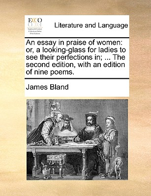 An Essay in Praise of Women: Or, a Looking-Glass for Ladies to See Their Perfections In; ... the Second Edition, with an Edition of Nine Poems by James Bland