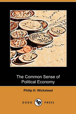 The Common Sense of Political Economy (Dodo Press) by Philip H Wicksteed