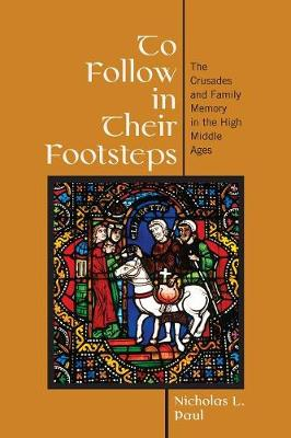 To Follow in Their Footsteps: The Crusades and Family Memory in the High Middle Ages by Nicholas L. Paul