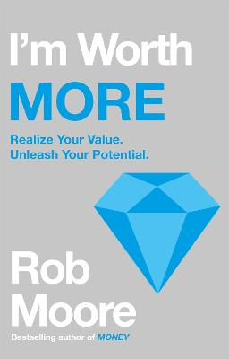 I'm Worth More: Realize Your Value. Unleash Your Potential by Rob Moore