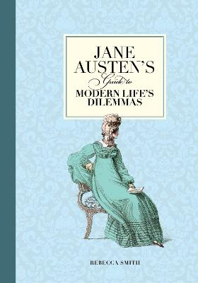 Jane Austen's Guide to Modern Life's Dilemmas by Rebecca Smith