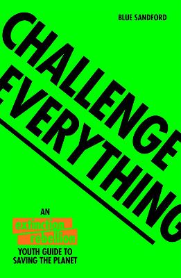Challenge Everything: An Extinction Rebellion Youth guide to saving the planet by Blue Sandford