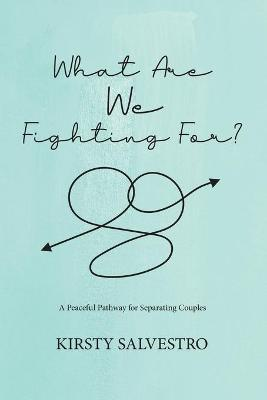 What Are We Fighting For?: A Peaceful Pathway for Seperating Couples by Kirsty Salvestro