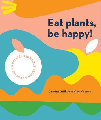 Eat Plants, Be Happy!: 130 simple vegan and vegetarian recipes by Caroline Griffiths
