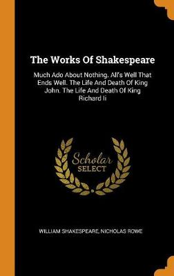 The Works of Shakespeare: Much ADO about Nothing. All's Well That Ends Well. the Life and Death of King John. the Life and Death of King Richard II by William Shakespeare