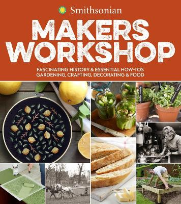 Smithsonian Makers Workshop: Fascinating History & Essential How-Tos: Gardening, Crafting, Decorating & Food by Smithsonian Institution