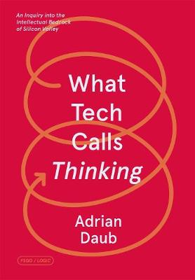 What Tech Calls Thinking: An Inquiry into the Intellectual Bedrock of Silicon Valley by Adrian Daub
