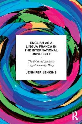 English as a Lingua Franca in the International University: The Politics of Academic English Language Policy book