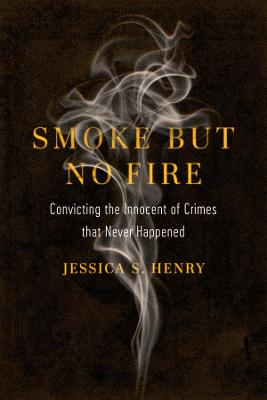 Smoke but No Fire: Convicting the Innocent of Crimes that Never Happened by Jessica S. Henry