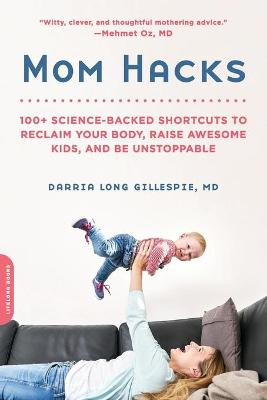 Mom Hacks: 100+ Ways to Raise a Healthy Baby--and be a Healthy Mom by Darria Long Gillespie, MD