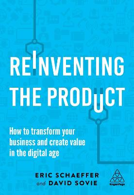 Reinventing the Product: How to Transform your Business and Create Value in the Digital Age by Eric Schaeffer