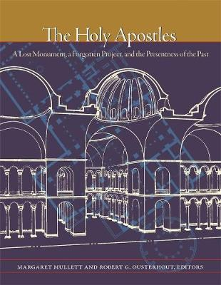 The Holy Apostles - A Lost Monument, a Forgotten Project, and the Presentness of the Past by Margaret Mullett