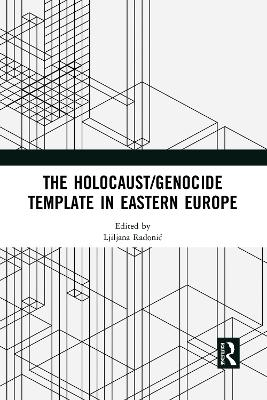 The Holocaust/Genocide Template in Eastern Europe by Ljiljana Radonic