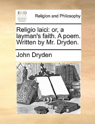 Religio Laici: Or, a Layman's Faith. a Poem. Written by Mr. Dryden. by John Dryden
