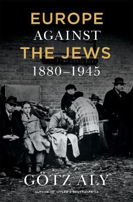 Europe Against The Jews, 1880-1945 by Gotz Aly