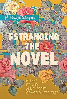 Estranging the Novel: Poland, Ireland, and Theories of World Literature by Katarzyna Bartoszynska