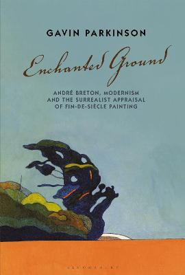 Enchanted Ground: Andre Breton, Modernism and the Surrealist Appraisal of Fin-de-Siecle Painting by Dr Gavin Parkinson