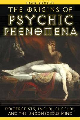 The Origins of Psychic Phenomena: Poltergeists Incubi Succubi and the Unconscious Mind by Stan Gooch