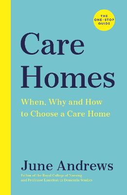 Care Homes: The One-Stop Guide: When, Why and How to Choose a Care Home by June Andrews