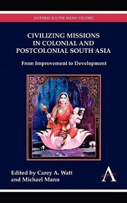 Civilizing Missions in Colonial and Postcolonial South Asia by Carey A. Watt