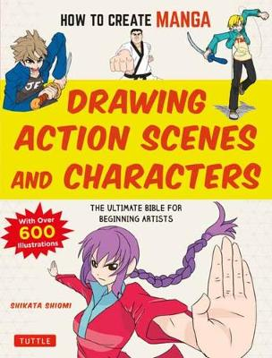 How to Create Manga: Drawing Action Scenes and Characters: The Ultimate Bible for Beginning Artists (With Over 600 Illustrations) book