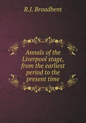Annals of the Liverpool Stage, from the Earliest Period to the Present Time by R J Broadbent