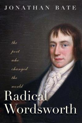 Radical Wordsworth: The Poet Who Changed the World by Jonathan Bate