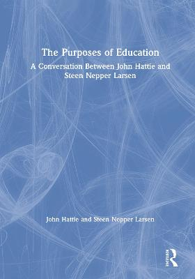 The Purposes of Education: A Conversation Between John Hattie and Steen Nepper Larsen by John Hattie