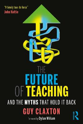 The Future of Teaching: And the Myths That Hold It Back by Guy Claxton