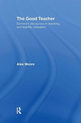 The Good Teacher: Dominant Discourses in Teacher Education book