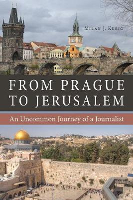 From Prague to Jerusalem by Milan J. Kubic
