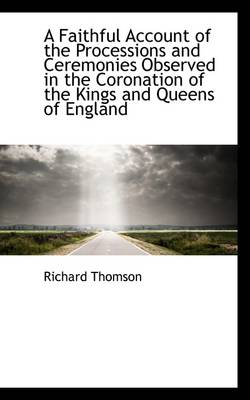A Faithful Account of the Processions and Ceremonies Observed in the Coronation of the Kings and Que by Richard Thomson