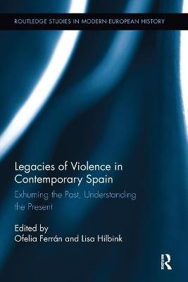 Legacies of Violence in Contemporary Spain: Exhuming the Past, Understanding the Present by Ofelia Ferran