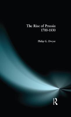 Rise of Prussia 1700-1830 by Philip G. Dwyer