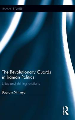 The Revolutionary Guards in Iranian Politics by Bayram Sinkaya