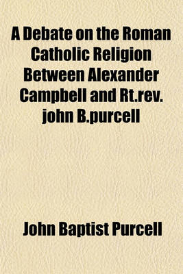 A Debate on the Roman Catholic Religion Between Alexander Campbell and Rt.REV.John B.Purcell by John Baptist Purcell